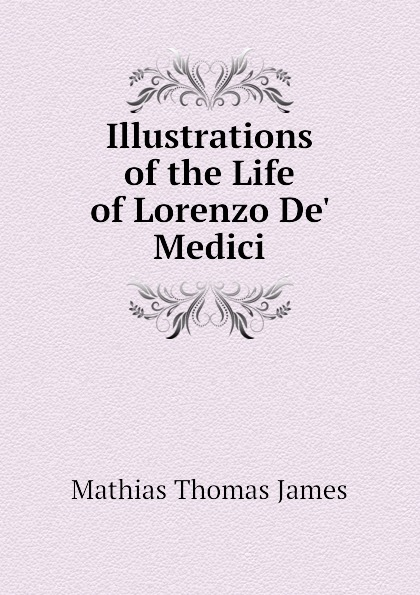 Mathias Thomas James Illustrations of the Life of Lorenzo De Medici lorenzo de medici at home the inventory of the palazzo medici in 1492