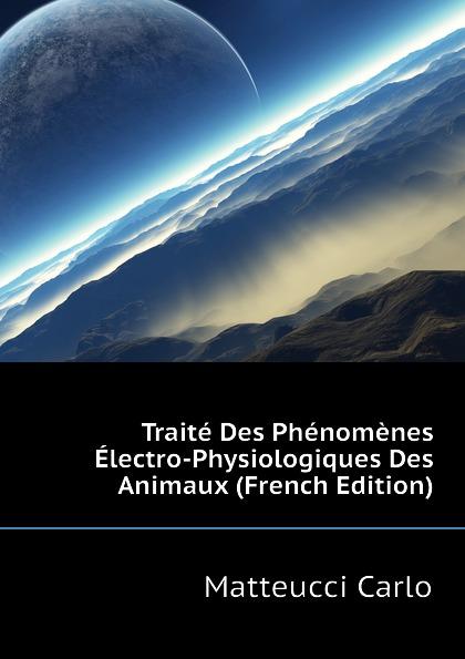 Matteucci Carlo Traite Des Phenomenes Electro-Physiologiques Des Animaux (French Edition) raoul gouin alimentation rationelle des animaux domestiques french edition