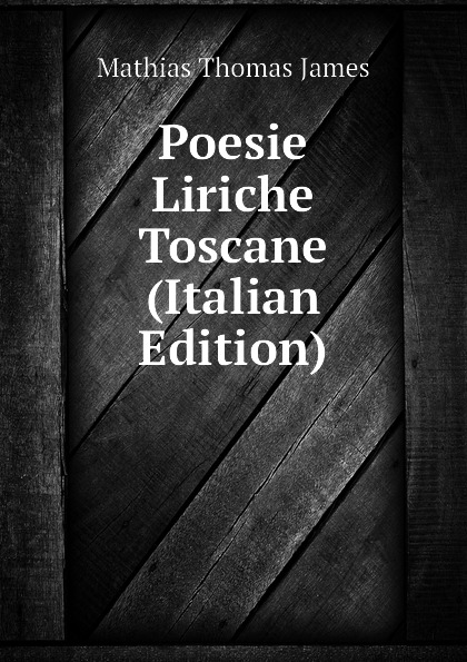 Mathias Thomas James Poesie Liriche Toscane (Italian Edition) thomas james mathias poesie italian edition
