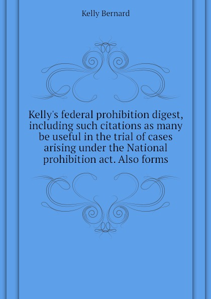 Kelly Bernard Kellys federal prohibition digest, including such citations as many be useful in the trial of cases arising under the National prohibition act. Also forms недорго, оригинальная цена