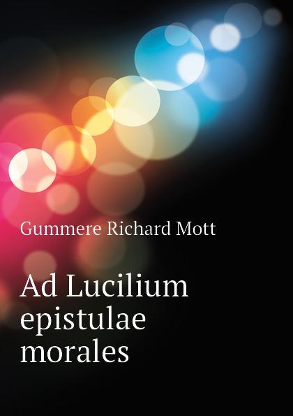 Gummere Richard Mott Ad Lucilium epistulae morales seneca the younger ad lucilium epistulae morales volume 2