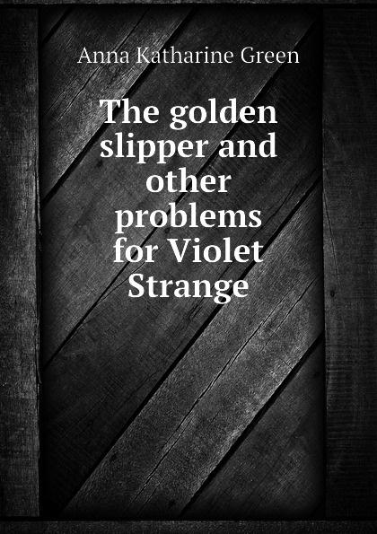 Green Anna Katharine The golden slipper and other problems for Violet Strange green anna katharine the golden slipper and other problems for violet strange