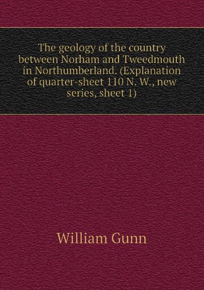 William Gunn The geology of the country between Norham and Tweedmouth in Northumberland. (Explanation of quarter-sheet 110 N. W., new series, sheet 1)