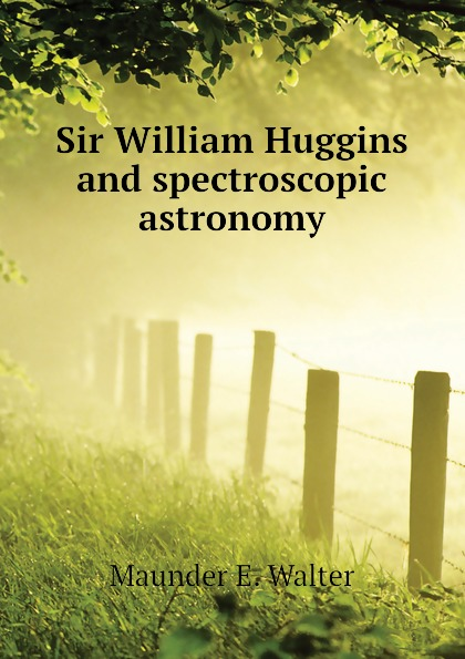 Maunder E. Walter Sir William Huggins and spectroscopic astronomy reiner salzer infrared and raman spectroscopic imaging