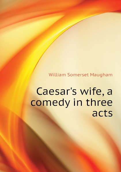 Maugham W. Somerset Caesars wife, a comedy in three acts