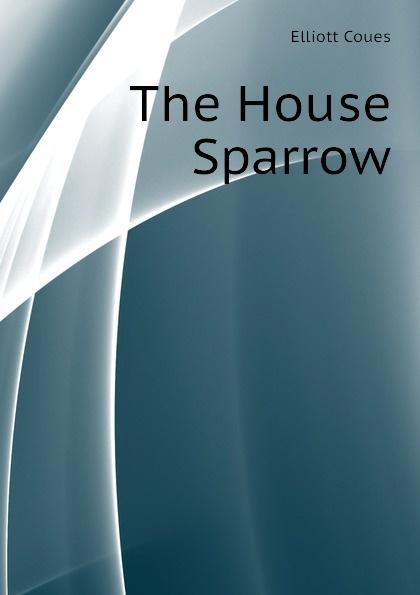Elliott Coues The House Sparrow