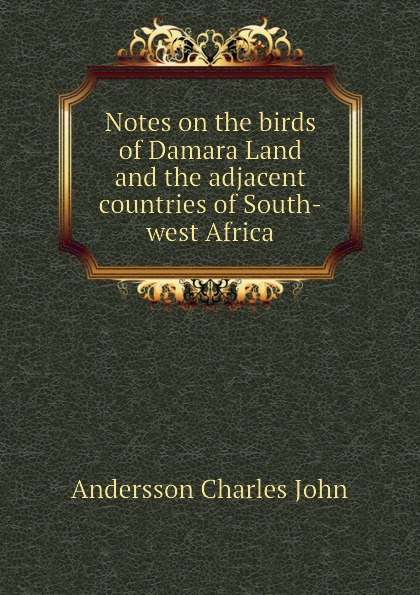 Andersson Charles John Notes on the birds of Damara Land and the adjacent countries of South-west Africa