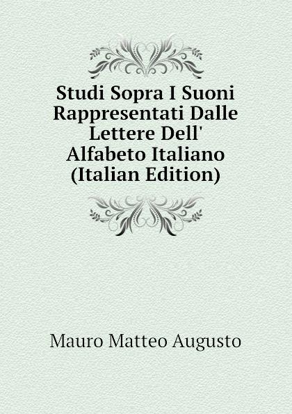 Mauro Matteo Augusto Studi Sopra I Suoni Rappresentati Dalle Lettere Dell Alfabeto Italiano (Italian Edition)