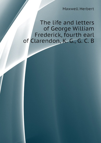 Maxwell Herbert The life and letters of George William Frederick, fourth earl of Clarendon, K. G., G. C. B george forrest the life of lord roberts k g v c