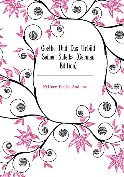 Kellner Emilie Andreae Goethe Und Das Urbild Seiner Suleika (German Edition) kellner lorenz zur sprache christopher marlowes german edition