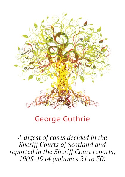 George Guthrie A digest of cases decided in the Sheriff Courts of Scotland and reported in the Sheriff Court reports, 1905-1914 (volumes 21 to 30) printio sheriff