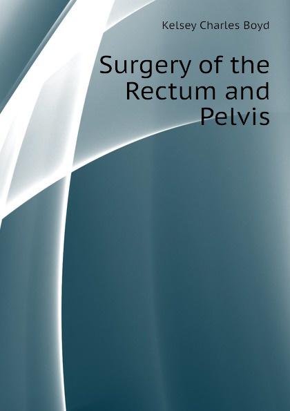 Kelsey Charles Boyd Surgery of the Rectum and Pelvis charles boyd george wyndham