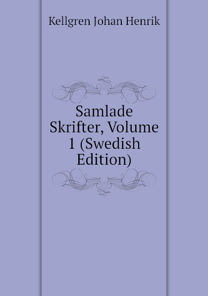 Kellgren Johan Henrik Samlade Skrifter, Volume 1 (Swedish Edition) p d a atterbom samlade skrifter i obunden stil volume 6 swedish edition