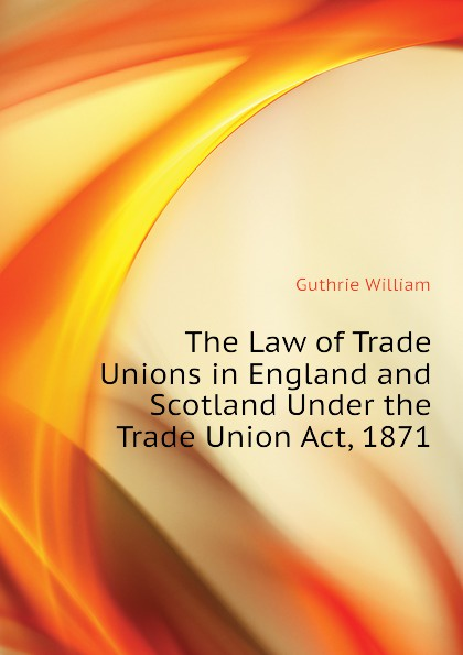 Guthrie William The Law of Trade Unions in England and Scotland Under the Trade Union Act, 1871 недорго, оригинальная цена