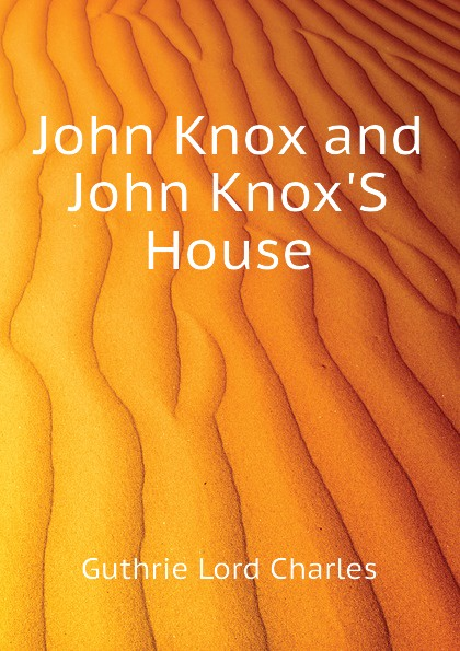 Guthrie Lord Charles John Knox and John KnoxS House