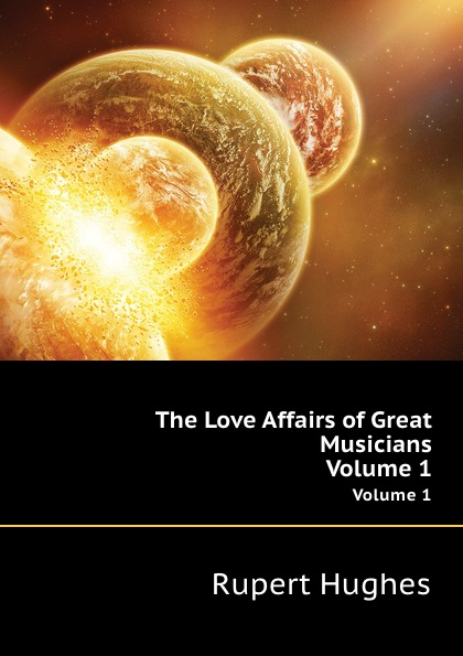 R. Hughes The Love Affairs of Great Musicians. Volume 1