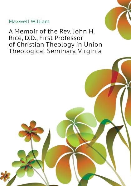 Maxwell William A Memoir of the Rev. John H. Rice, D.D., First Professor of Christian Theology in Union Theological Seminary, Virginia william maxwell a memoir of the rev john h rice