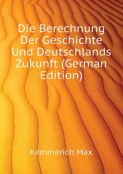 Kemmerich Max Die Berechnung Der Geschichte Und Deutschlands Zukunft (German Edition) max kemmerich prophezeiungen alter aberglaube oder neue wahrheit