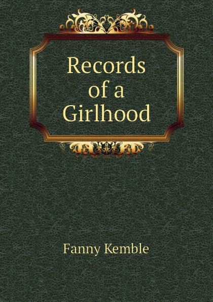 Kemble Fanny Records of a Girlhood