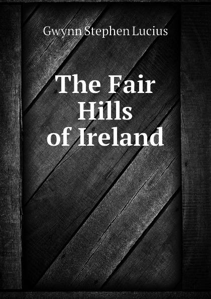Gwynn Stephen Lucius The Fair Hills of Ireland