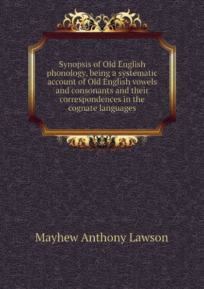 Mayhew Anthony Lawson Synopsis of Old English phonology, being a systematic account of Old English vowels and consonants and their correspondences in the cognate languages mehmet yavas applied english phonology