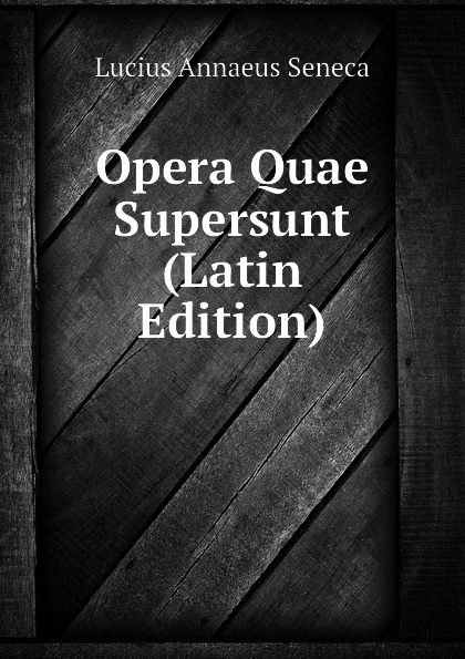 Seneca the Younger Opera Quae Supersunt (Latin Edition) rutilius claudius namatianus itinerarium sive de reditus quae supersunt latin edition