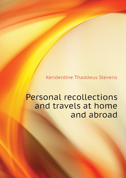 Kenderdine Thaddeus Stevens Personal recollections and travels at home and abroad gramercy бра thaddeus