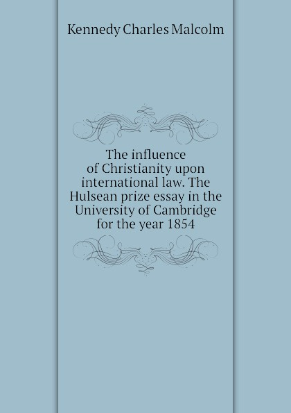 Kennedy Charles Malcolm The influence of Christianity upon international law. The Hulsean prize essay in the University of Cambridge for the year 1854 malcolm kemp extreme events robust portfolio construction in the presence of fat tails isbn 9780470976791