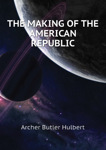 Archer Butler Hulbert THE MAKING OF THE AMERICAN REPUBLIC tom butler bowdon the republic the influential classic isbn 9780857083272