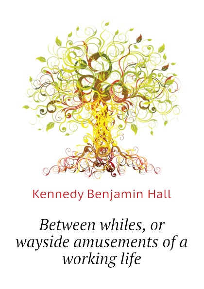 Kennedy Benjamin Hall Between whiles, or wayside amusements of a working life