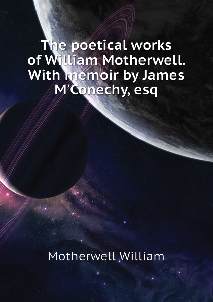 Motherwell William The poetical works of William Motherwell. With memoir by James MConechy, esq
