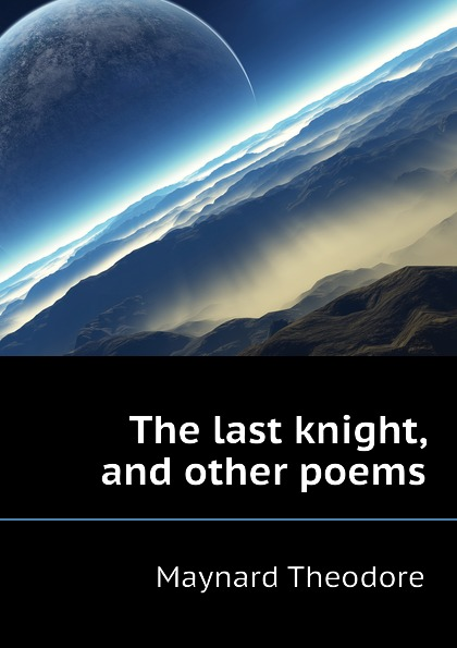 Maynard Theodore The last knight, and other poems