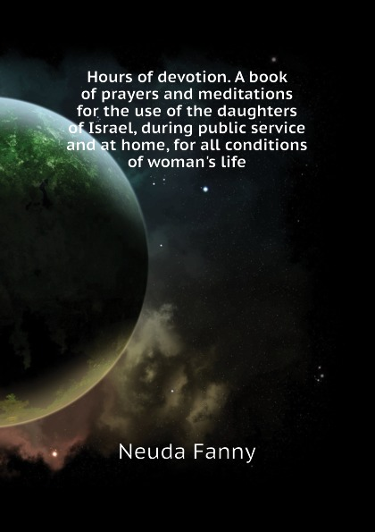Neuda Fanny Hours of devotion. A book of prayers and meditations for the use of the daughters of Israel, during public service and at home, for all conditions of womans life