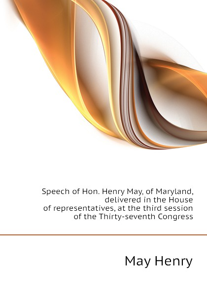 лучшая цена May Henry Speech of Hon. Henry May, of Maryland, delivered in the House of representatives, at the third session of the Thirty-seventh Congress