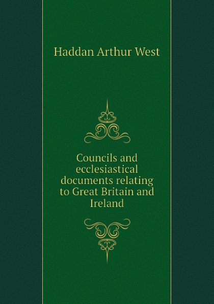 Haddan Arthur West Councils and ecclesiastical documents relating to Great Britain and Ireland
