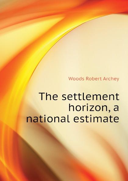 Woods Robert Archey The settlement horizon, a national estimate robert archey woods english social movements