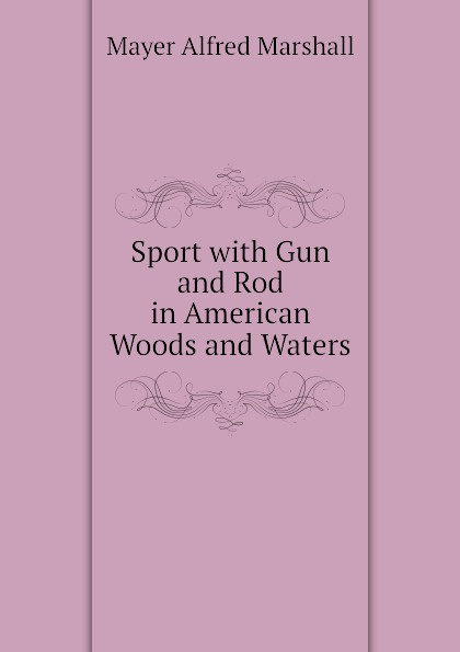 Mayer Alfred Marshall Sport with Gun and Rod in American Woods and Waters france lewis b with rod and line in colorado waters