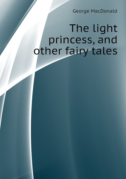 MacDonald George The light princess, and other fairy tales george macdonald the light princess