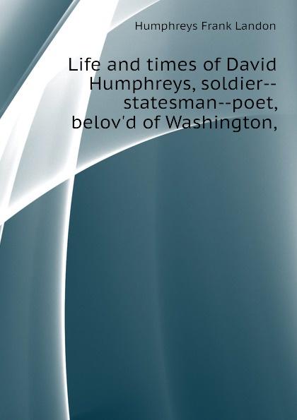 Humphreys Frank Landon Life and times of David Humphreys, soldier--statesman--poet, belovd of Washington,