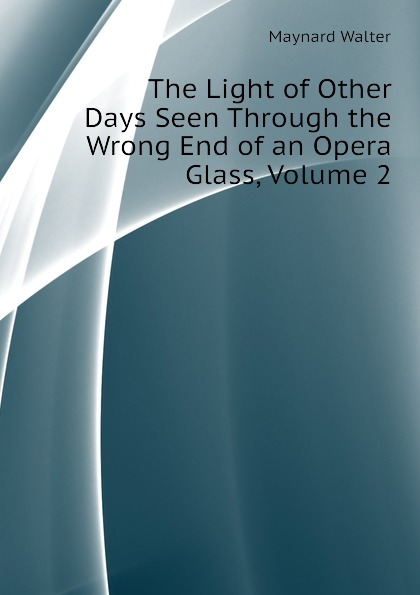 Maynard Walter The Light of Other Days Seen Through the Wrong End of an Opera Glass, Volume 2