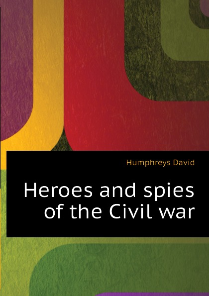 Humphreys David Heroes and spies of the Civil war