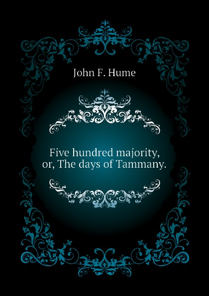 John F. Hume Five hundred majority, or, The days of Tammany. five days