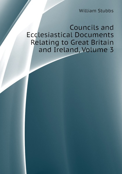 William Stubbs Councils and Ecclesiastical Documents Relating to Great Britain and Ireland, Volume 3