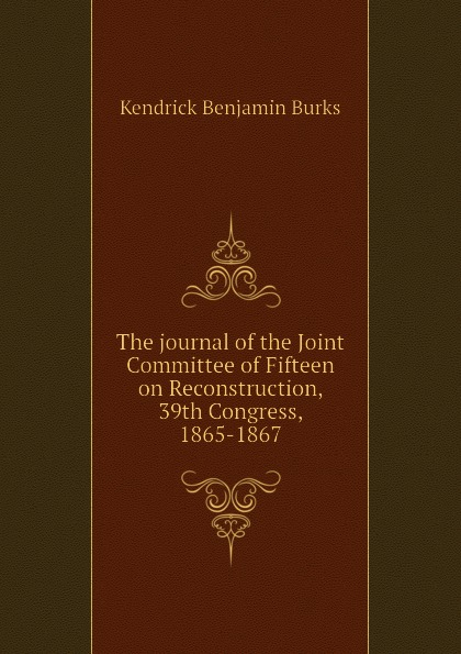 Kendrick Benjamin Burks The journal of the Joint Committee Fifteen on Reconstruction, 39th Congress, 1865-1867