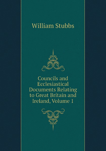William Stubbs Councils and Ecclesiastical Documents Relating to Great Britain and Ireland, Volume 1