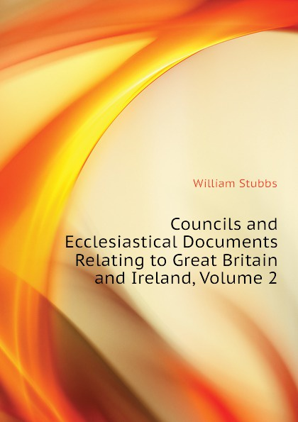 William Stubbs Councils and Ecclesiastical Documents Relating to Great Britain and Ireland, Volume 2