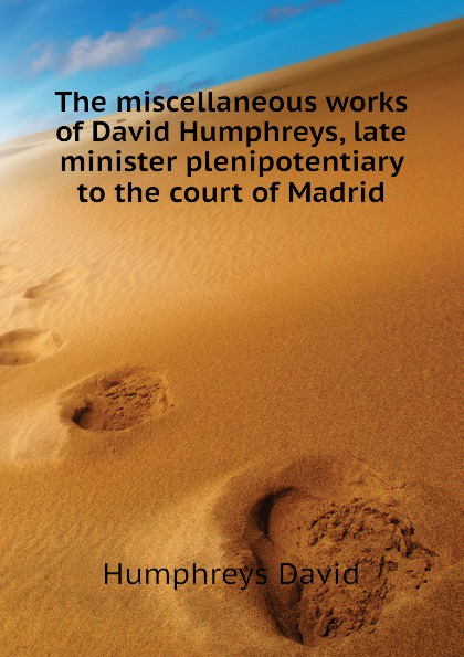 Humphreys David The miscellaneous works of David Humphreys, late minister plenipotentiary to the court of Madrid david otero madrid