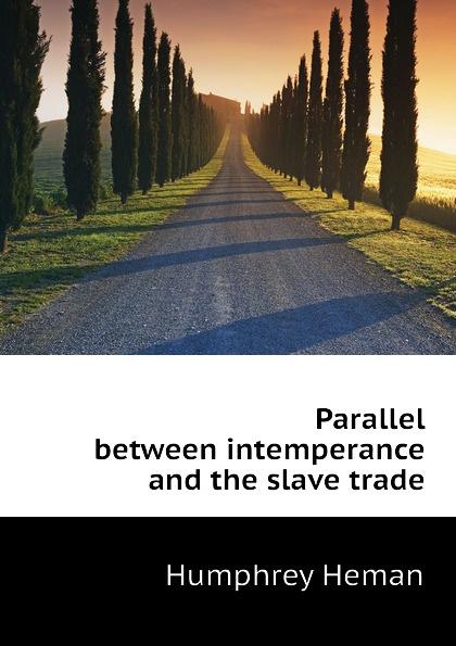 Humphrey Heman Parallel between intemperance and the slave trade