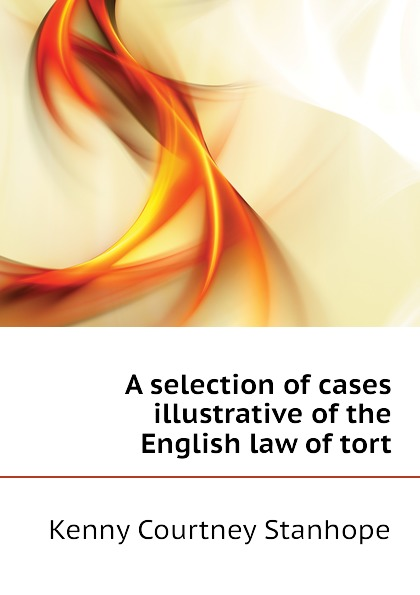 Kenny Courtney Stanhope A selection of cases illustrative of the English law of tort tort law