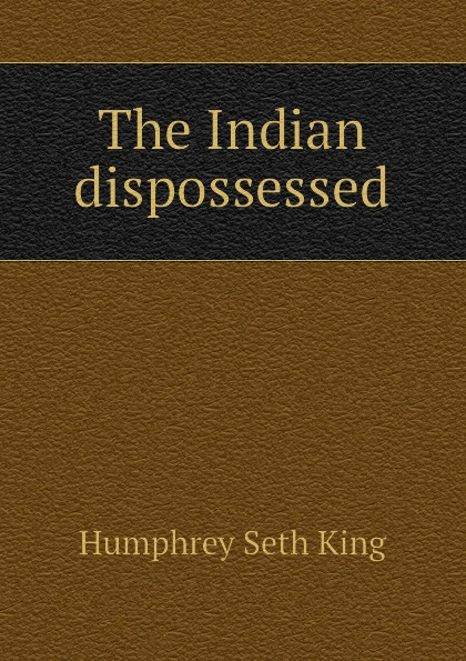 Humphrey Seth King The Indian dispossessed